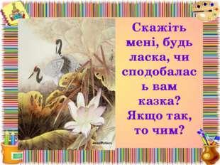 Скажіть мені, будь ласка, чи сподобалась вам казка? Якщо так, то чим?