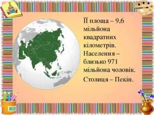 ЇЇ площа – 9,6 мільйона квадратних кілометрів. Населення – близько 971 мільйо