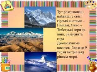Тут розташовані найвищі у світі гірські системи – Гімалаї, Сино – Тибетські г
