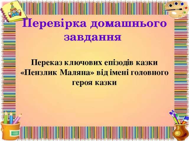 Перевірка домашнього завдання Переказ ключових епізодів казки «Пензлик Маляна...
