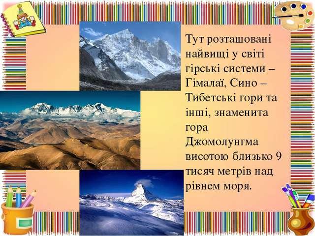 Тут розташовані найвищі у світі гірські системи – Гімалаї, Сино – Тибетські г...