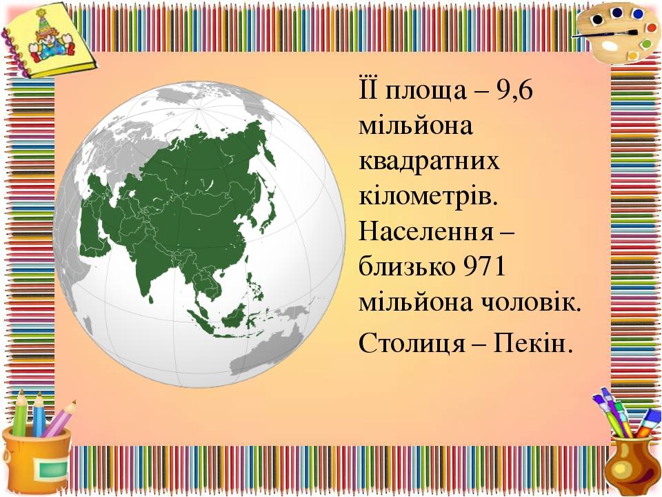 ЇЇ площа – 9,6 мільйона квадратних кілометрів. Населення – близько 971 мільйо...