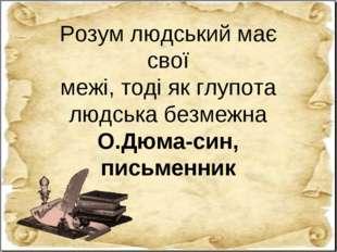 Розум людський має свої межі, тоді як глупота людська безмежна О.Дюма-син, пи
