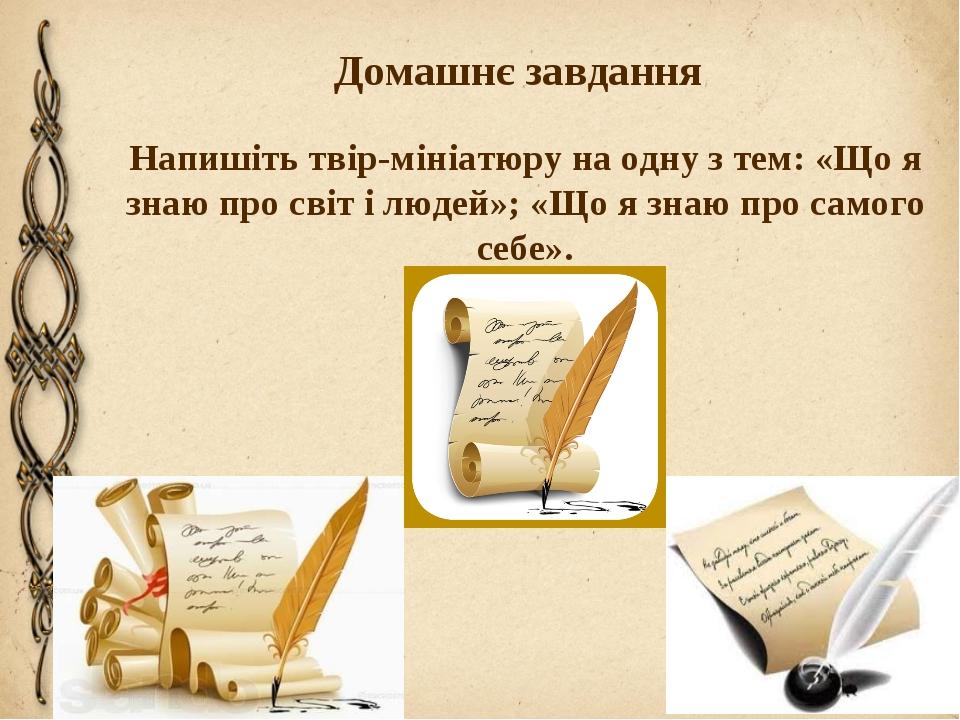 Домашнє завдання Напишіть твір-мініатюру на одну з тем: «Що я знаю про світ і...