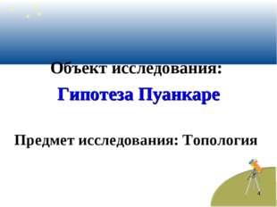 Объект исследования: Гипотеза Пуанкаре Предмет исследования: Топология *