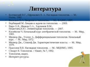 * Литература Болтянский В.Г., Ефремович В. А.Наглядная топология.— М.: Наук