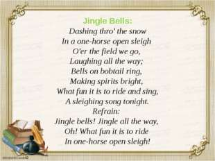 Jingle Bells: Dashing thro' the snow In a one-horse open sleigh O'er the fiel
