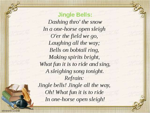 Jingle Bells: Dashing thro' the snow In a one-horse open sleigh O'er the fiel...