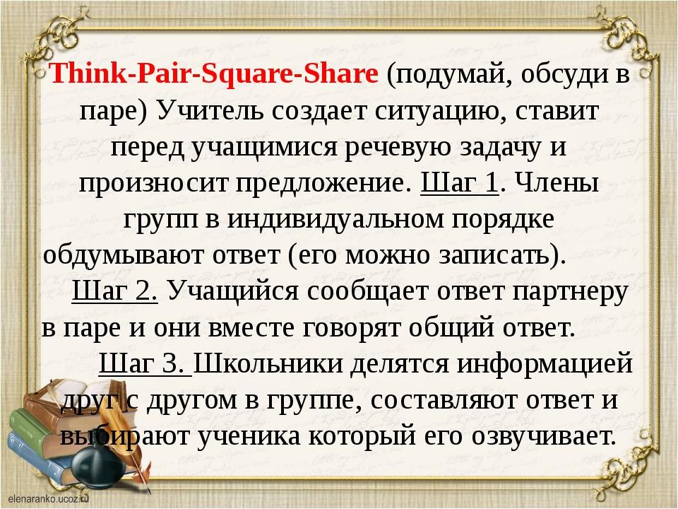 Think-Pair-Square-Share (подумай, обсуди в паре) Учитель создает ситуацию, ст...