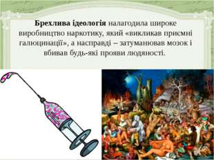 Брехлива ідеологія налагодила широке виробництво наркотику, який «викликав пр