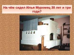 На чём сидел Илья Муромец 30 лет и три года?