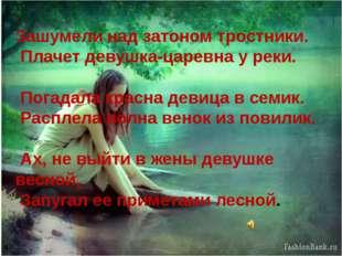 Зашумели над затоном тростники. Плачет девушка-царевна у реки. Погадала красн