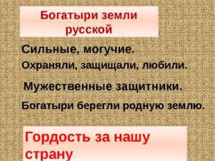 Богатыри земли русской Сильные, могучие. Охраняли, защищали, любили. Мужестве
