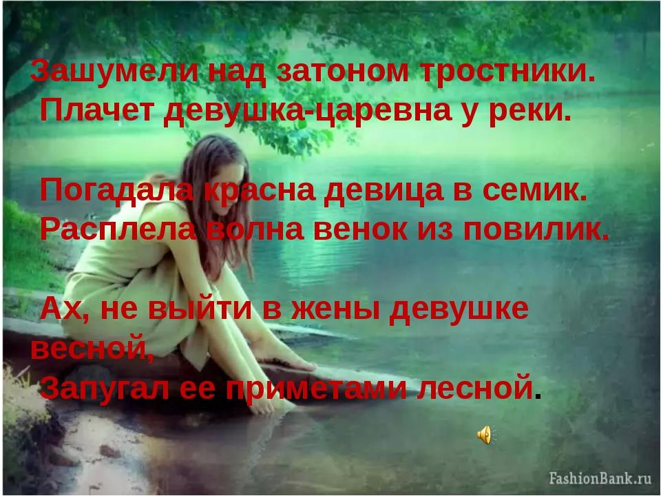 Зашумели над затоном тростники. Плачет девушка-царевна у реки. Погадала красн...