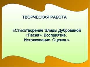 ТВОРЧЕСКАЯ РАБОТА «Стихотворение Элиды Дубровиной «Песня». Восприятие. Истолк