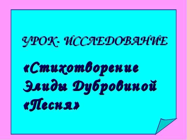 УРОК- ИССЛЕДОВАНИЕ «Стихотворение Элиды Дубровиной «Песня»