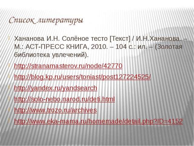 Список литературы Хананова И.Н. Солёное тесто [Текст] / И.Н.Хананова. – М.: А...