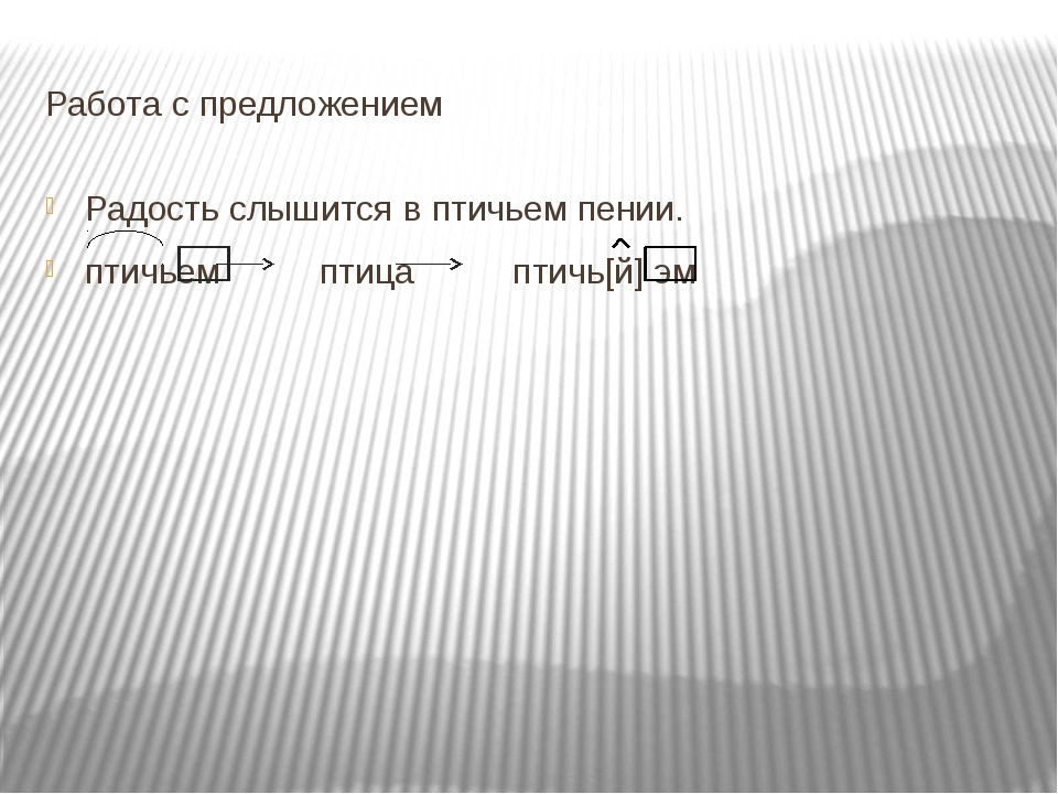 Работа с предложением Радость слышится в птичьем пении. птичьем птица птичь[й...