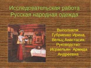 Исследовательская работа Русская народная одежда Выполнили: Губриенко Ирина,