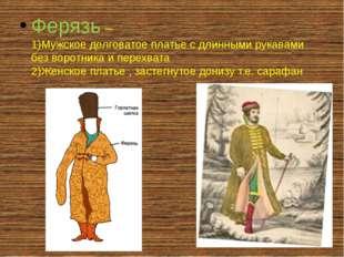Ферязь – 1)Мужское долговатое платье с длинными рукавами без воротника и пер