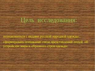 Цель исследования: познакомиться с видами русской народной одежды ; сформиров