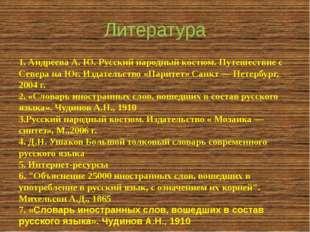 Литература 1. Андреева А. Ю. Русский народный костюм. Путешествие с Севера на