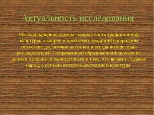 Актуальность исследования Русская народная одежда- важная часть традиционной