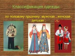 по половому признаку: мужская , женская , детская ; Классификация одежды: