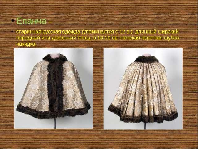 Епанча – старинная русская одежда (упоминается с 12 в.), длинный широкий пар...