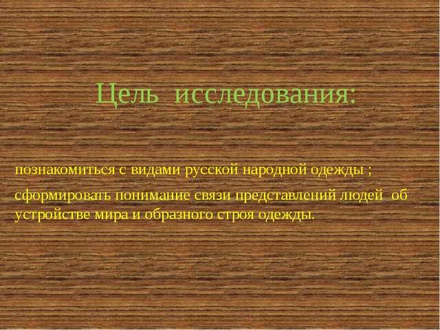 Цель исследования: познакомиться с видами русской народной одежды ; сформиров...