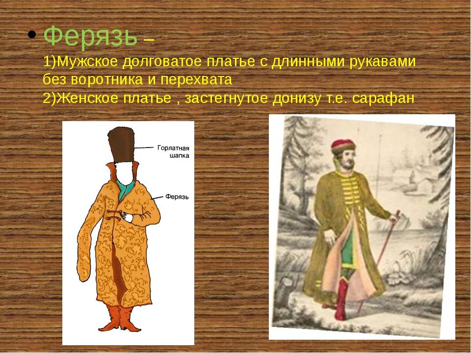 Ферязь – 1)Мужское долговатое платье с длинными рукавами без воротника и пер...