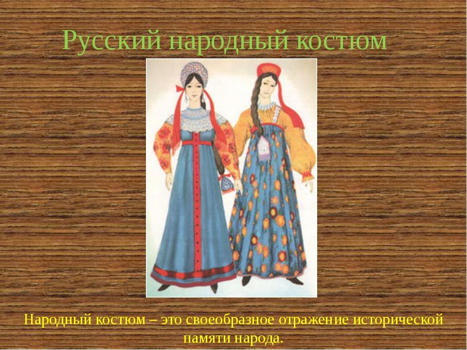 Русский народный костюм Народный костюм – это своеобразное отражение историче...