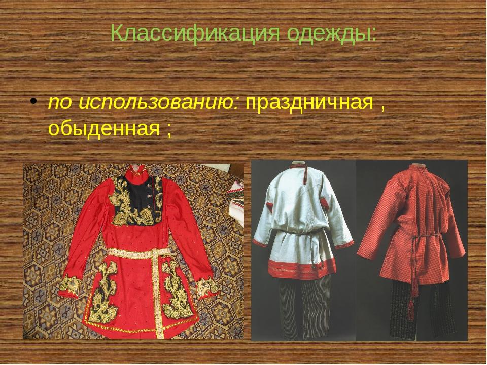 Классификация одежды: по использованию: праздничная , обыденная ;