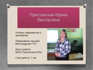 Пристанская Ирина Викторовна Учитель информатики и математики Образование: в
