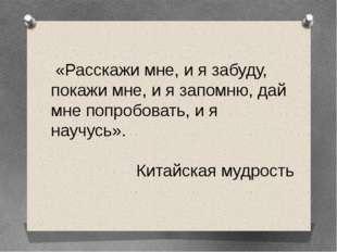 «Расскажи мне, и я забуду, покажи мне, и я запомню, дай мне попробовать, и я