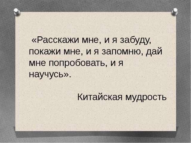 «Расскажи мне, и я забуду, покажи мне, и я запомню, дай мне попробовать, и я...