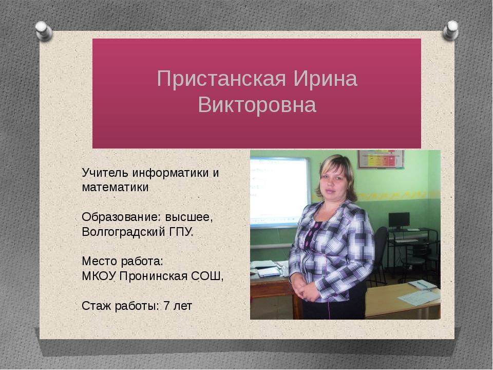 Пристанская Ирина Викторовна Учитель информатики и математики Образование: в...