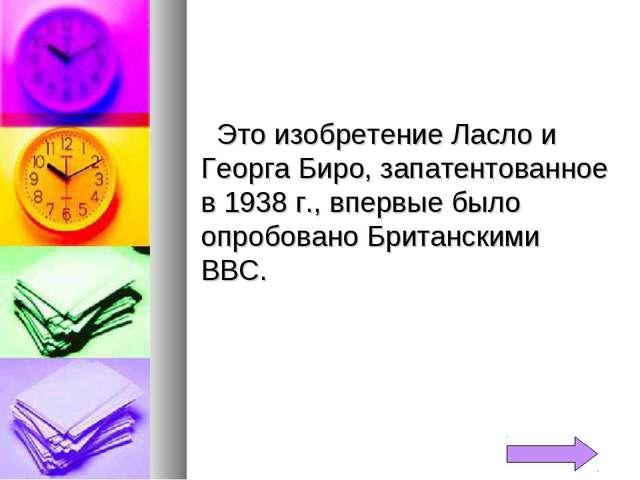Это изобретение Ласло и Георга Биро, запатентованное в 1938 г., впервые было...