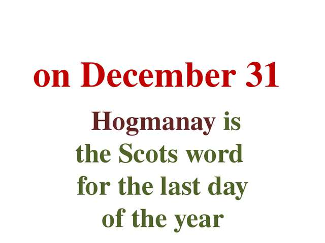 on December 31   Hogmanay is the Scots word for the last day of the year