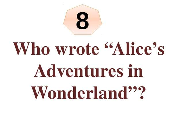 "8 Who wrote ""Alice's Adventures in Wonderland""?"