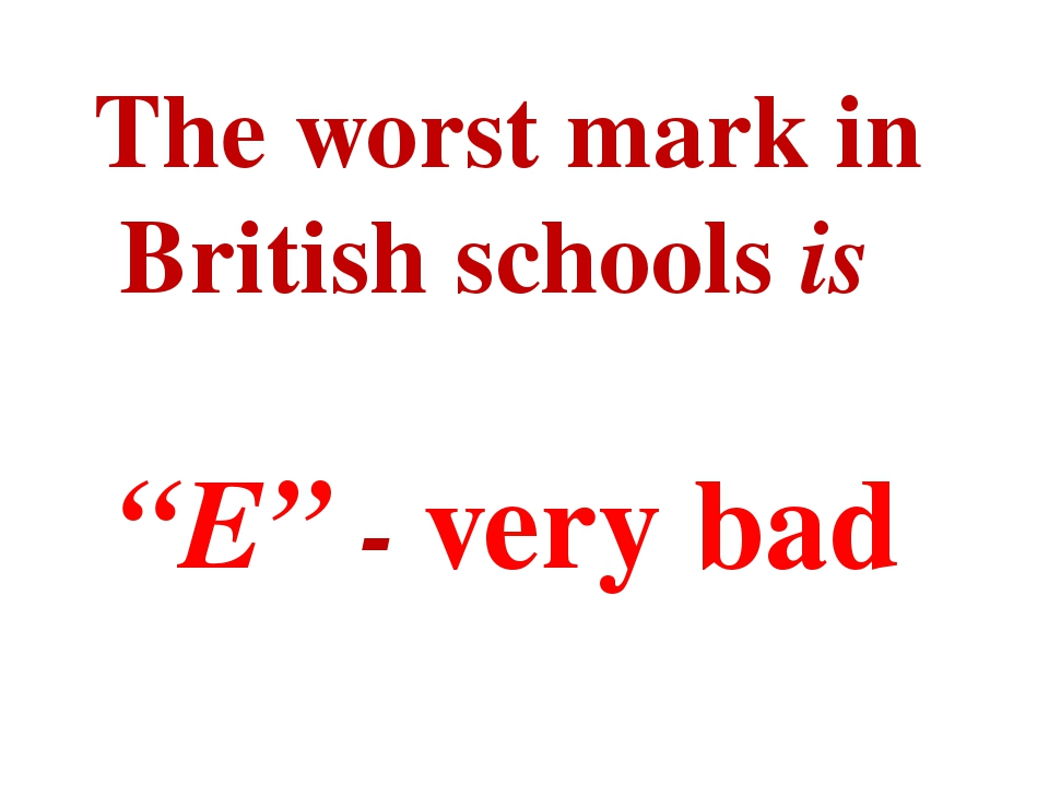 "The worst mark in British schools is ""E"" - very bad"