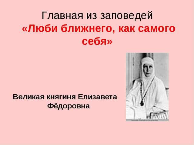 Главная из заповедей «Люби ближнего, как самого себя» Великая княгиня Елизаве...