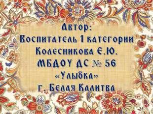 Автор: Воспитатель 1 категории Колесникова Е.Ю. МБДОУ ДС № 56 «Улыбка» г. Бел