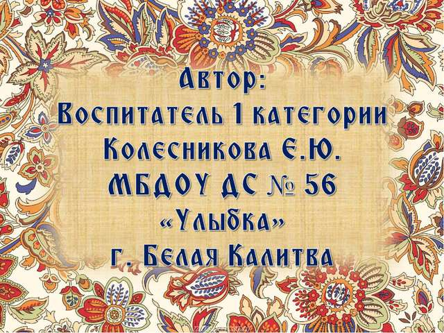 Автор: Воспитатель 1 категории Колесникова Е.Ю. МБДОУ ДС № 56 «Улыбка» г. Бел...