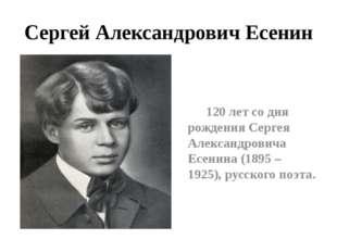 Сергей Александрович Есенин 120 лет со дня рождения Сергея Александровича Есе