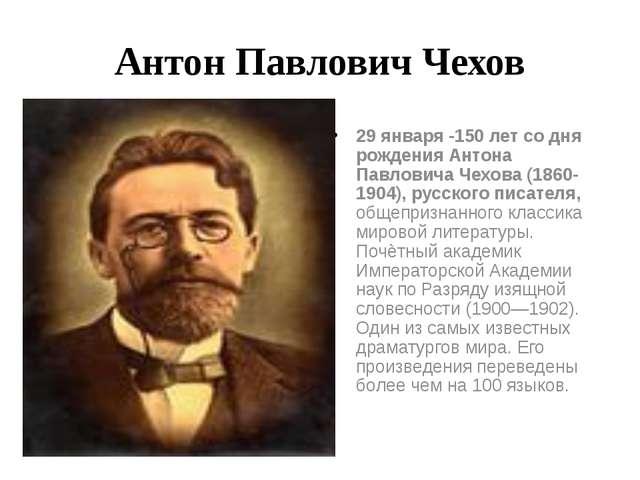 Антон Павлович Чехов 29 января -150 лет со дня рождения Антона Павловича Чехо...