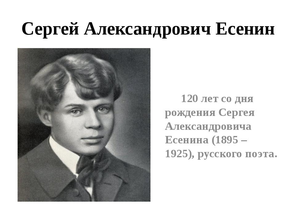 Сергей Александрович Есенин 120 лет со дня рождения Сергея Александровича Есе...