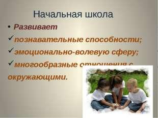Начальная школа Развивает познавательные способности; эмоционально-волевую сф
