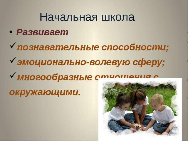 Начальная школа Развивает познавательные способности; эмоционально-волевую сф...