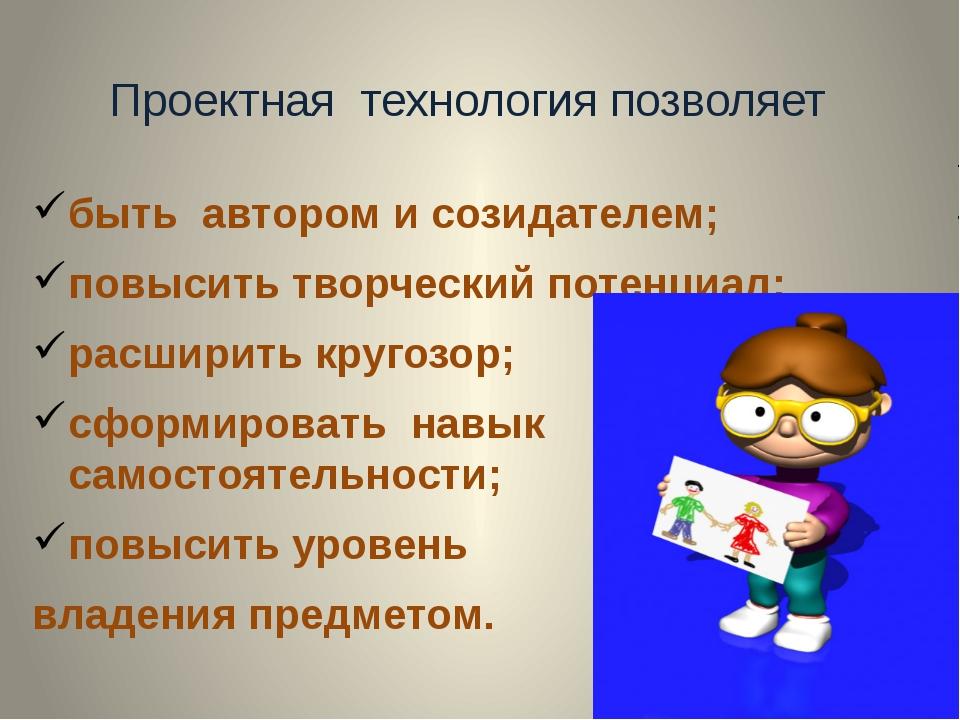 Проектная технология позволяет быть автором и созидателем; повысить творчески...
